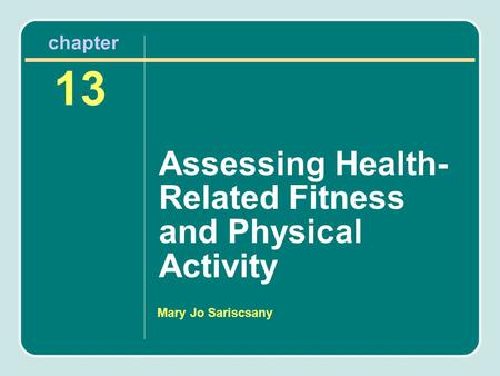 Mary Jo Sariscsany Assessing Health- Related Fitness and Physical Activity 13 chapter.