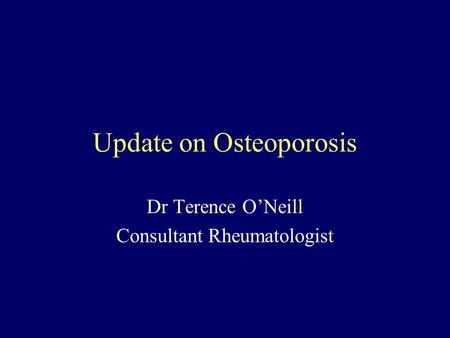 Update on Osteoporosis Dr Terence O'Neill Consultant Rheumatologist.