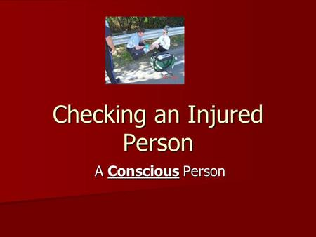 Checking an Injured Person A Conscious Person A Conscious Person.