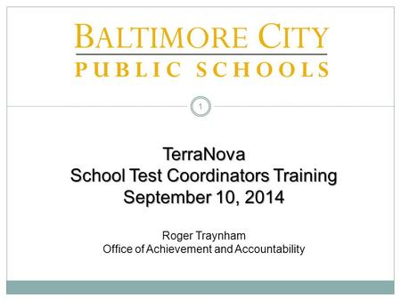 TerraNova School Test Coordinators Training September 10, 2014 Roger Traynham Office of Achievement and Accountability.
