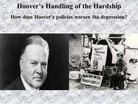 Hoover's Handling of the Hardship How does Hoover's policies worsen the depression?