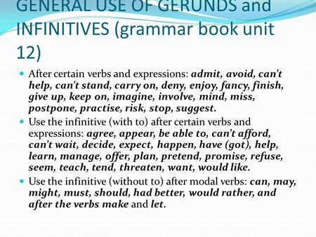 GENERAL USE OF GERUNDS and INFINITIVES (grammar book unit 12) After certain verbs and expressions: admit, avoid, can't help, can't stand, carry on, deny,