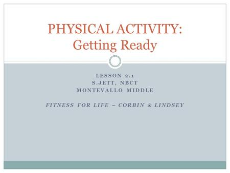 LESSON 2.1 S.JETT, NBCT MONTEVALLO MIDDLE FITNESS FOR LIFE – CORBIN & LINDSEY PHYSICAL ACTIVITY: Getting Ready.