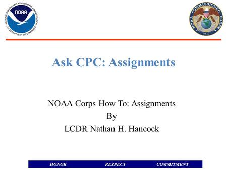 RESPECTHONORCOMMITMENT Ask CPC: Assignments NOAA Corps How To: Assignments By LCDR Nathan H. Hancock.
