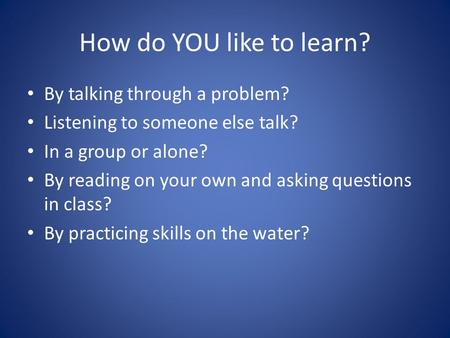 How do YOU like to learn? By talking through a problem? Listening to someone else talk? In a group or alone? By reading on your own and asking questions.