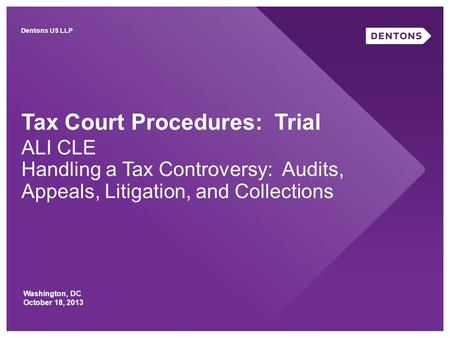 Tax Court Procedures: Trial ALI CLE Handling a Tax Controversy: Audits, Appeals, Litigation, and Collections Washington, DC October 18, 2013 Dentons US.