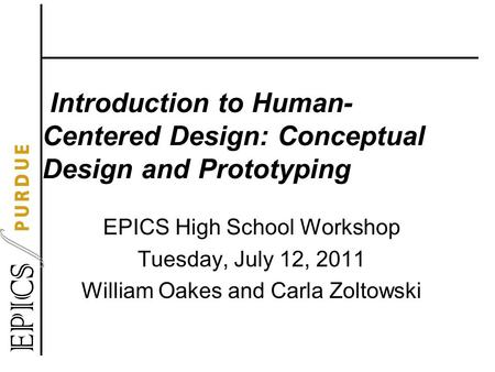 Introduction to Human- Centered Design: Conceptual Design and Prototyping EPICS High School Workshop Tuesday, July 12, 2011 William Oakes and Carla Zoltowski.