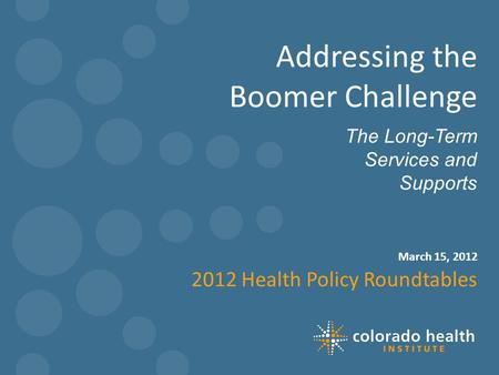 March 15, 2012 The Long-Term Services and Supports Addressing the Boomer Challenge 2012 Health Policy Roundtables 1.