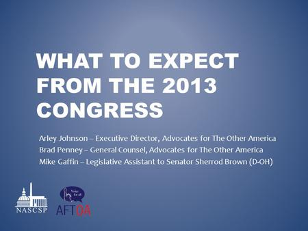 WHAT TO EXPECT FROM THE 2013 CONGRESS Arley Johnson – Executive Director, Advocates for The Other America Brad Penney – General Counsel, Advocates for.