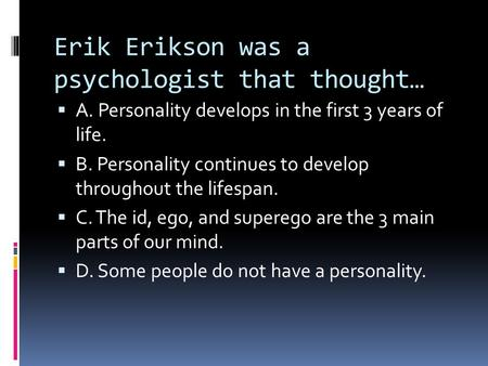 Erik Erikson was a psychologist that thought…