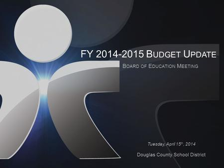 FY 2014-2015 B UDGET U PDATE B OARD OF E DUCATION M EETING Tuesday, April 15 th, 2014 Douglas County School District.