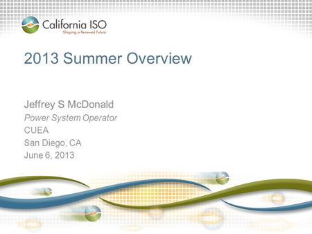 2013 Summer Overview Jeffrey S McDonald Power System Operator CUEA San Diego, CA June 6, 2013.