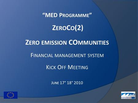 """MED P ROGRAMME "" Z ERO C O (2) Z ERO EMISSION CO MMUNITIES F INANCIAL MANAGEMENT SYSTEM K ICK O FF M EETING J UNE 17° 18° 2010."