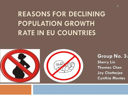 REASONS FOR DECLINING POPULATION GROWTH RATE IN EU COUNTRIES 1 Group No. 3 : Sherry Lin Thomas Chen Joy Chatterjee Cynthia Montes.