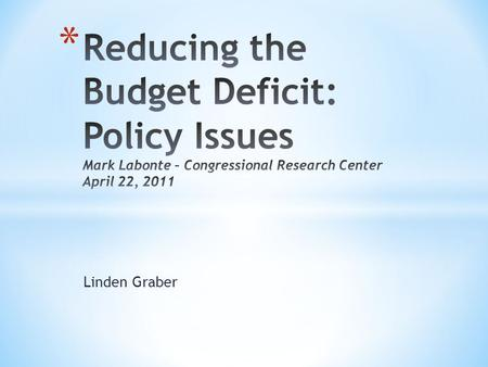 Linden Graber. * What caused the deficit? * How large are projected deficits? * How much reduction is necessary? * How quickly should the deficit be reduced?