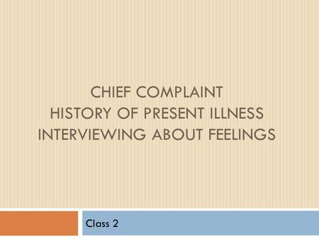 CHIEF COMPLAINT HISTORY OF PRESENT ILLNESS INTERVIEWING ABOUT FEELINGS Class 2.