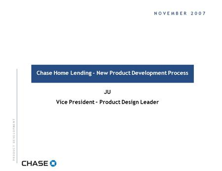 N O V E M B E R 2 0 0 7 Chase Home Lending - New Product Development Process P R O D U C T D E V E L O P M E N T JU Vice President – Product Design Leader.