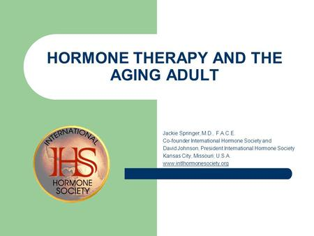 HORMONE THERAPY AND THE AGING ADULT Jackie Springer, M.D., F.A.C.E. Co-founder International Hormone Society and David Johnson, President International.