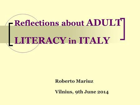 Reflections about ADULT LITERACY in ITALY Roberto Mariuz Vilnius, 9th June 2014.
