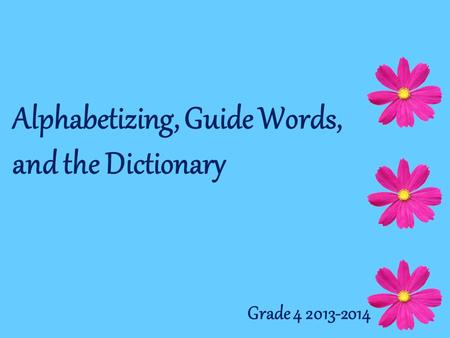 Alphabetizing, Guide Words, and the Dictionary Grade 4 2013-2014.