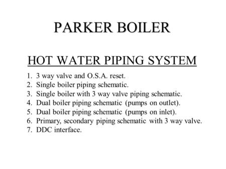 PARKER BOILER PARKER BOILER HOT WATER PIPING SYSTEM 1. 3 way valve and O.S.A. reset. 2. Single boiler piping schematic. 3. Single boiler with 3 way valve.