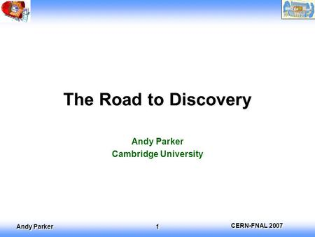 CERN-FNAL 2007 Andy Parker 1 The Road to Discovery Andy Parker Cambridge University.