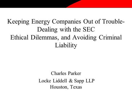 Keeping Energy Companies Out of Trouble- Dealing with the SEC Ethical Dilemmas, and Avoiding Criminal Liability Charles Parker Locke Liddell & Sapp LLP.