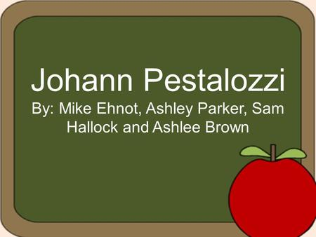Johann Pestalozzi By: Mike Ehnot, Ashley Parker, Sam Hallock and Ashlee Brown.