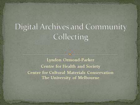 Lyndon Ormond-Parker Centre for Health and Society Centre for Cultural Materials Conservation The University of Melbourne.