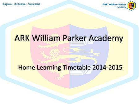 Home Learning Timetable 2014-2015 ARK William Parker Academy Aspire - Achieve - Succeed.
