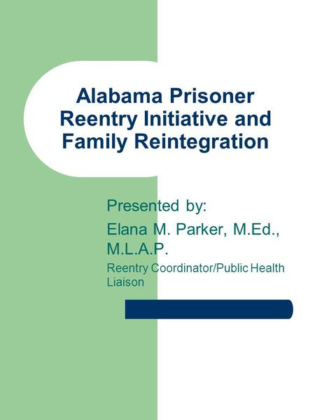 Presented by: Elana M. Parker, M.Ed., M.L.A.P. Reentry Coordinator/Public Health Liaison Alabama Prisoner Reentry Initiative and Family Reintegration.
