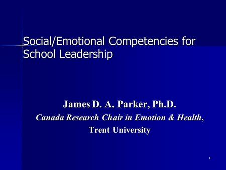 1 Social/Emotional Competencies <strong>for</strong> School <strong>Leadership</strong> James D. A. Parker, Ph.D. Canada Research Chair in Emotion & Health, Trent University.