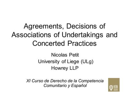 Agreements, Decisions of Associations of Undertakings and Concerted Practices Nicolas Petit University of Liege (ULg) Howrey LLP XI Curso de Derecho de.