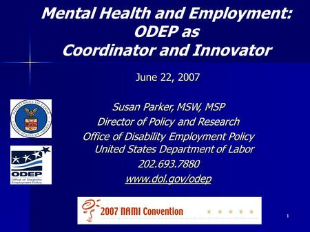 1 June 22, 2007 Susan Parker, MSW, MSP Director of Policy and Research Office of Disability Employment Policy United States Department of Labor 202.693.7880.