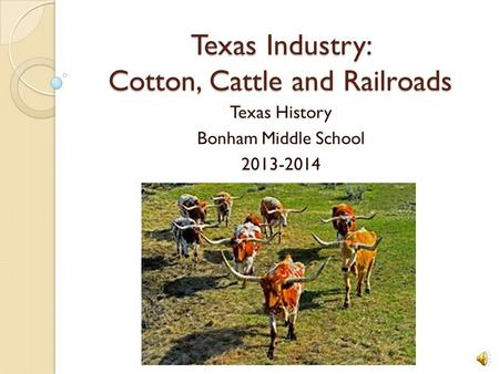 Texas Industry: Cotton, Cattle and Railroads Texas History Bonham Middle School 2013-2014.