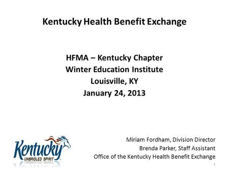 Kentucky Health Benefit Exchange HFMA – Kentucky Chapter Winter Education Institute Louisville, KY January 24, 2013 Miriam Fordham, Division Director Brenda.
