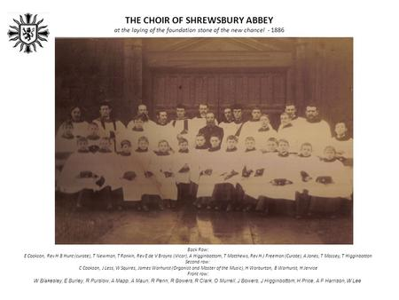 THE CHOIR OF SHREWSBURY ABBEY at the laying of the foundation stone of the new chancel - 1886 Back Row: E Cookson, Rev H B Hunt (curate), T Newman, T Rankin,
