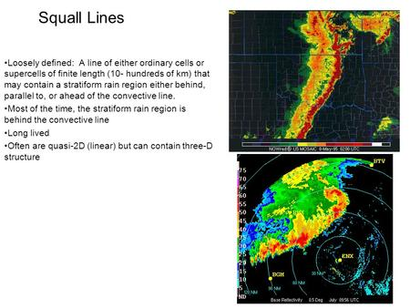 Squall Lines Loosely defined: A line of either ordinary cells or supercells of finite length (10- hundreds of km) that may contain a stratiform rain region.