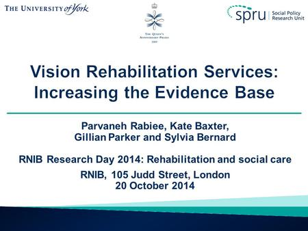 Parvaneh Rabiee, Kate Baxter, Gillian Parker and Sylvia Bernard RNIB Research Day 2014: Rehabilitation and social care RNIB, 105 Judd Street, London 20.