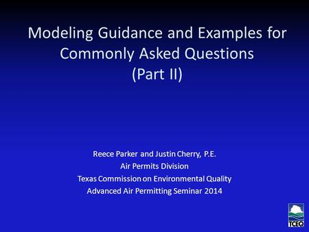 Modeling Guidance and Examples for Commonly Asked Questions (Part II) Reece Parker and Justin Cherry, P.E. Air Permits Division Texas Commission on Environmental.