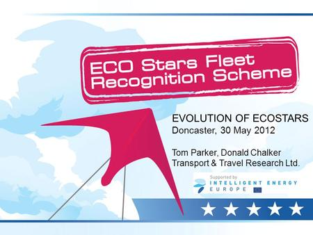 EVOLUTION OF ECOSTARS Doncaster, 30 May 2012 Tom Parker, Donald Chalker Transport & Travel Research Ltd.