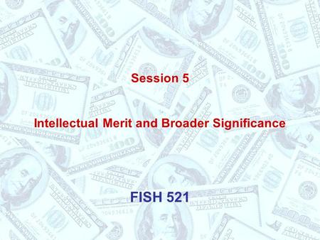 Session 5 Intellectual Merit and Broader Significance FISH 521.