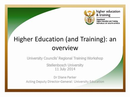 Higher Education (and Training): an overview University Councils' Regional Training Workshop Stellenbosch University 11 July 2014 Dr Diane Parker Acting.