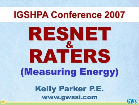 IGSHPA Conference 2007 RESNET RATERS & Kelly Parker P.E. www.gwssi.com (Measuring Energy)
