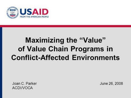 "Maximizing the ""Value"" of Value Chain Programs in Conflict-Affected Environments Joan C. Parker June 26, 2008 ACDI/VOCA."