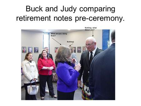 Buck and Judy comparing retirement notes pre-ceremony. What are you doing Now? Nothing, what About you? Nothing!