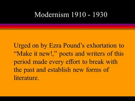 "Modernism 1910 - 1930 Urged on by Ezra Pound's exhortation to ""Make it new!,"" poets and writers of this period made every effort to break with the past."