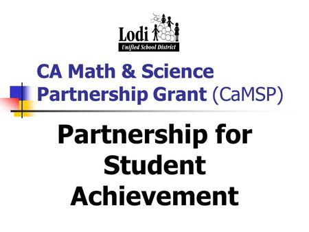 CA Math & Science Partnership Grant (CaMSP) Partnership for Student Achievement.