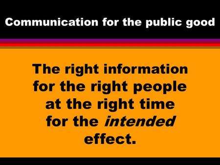The right information for the right people at the right time for the intended effect. Communication for the public <strong>good</strong>.