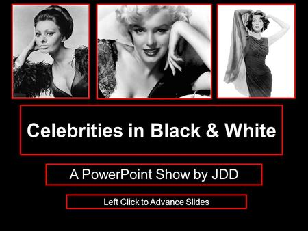 Celebrities in Black & White A PowerPoint Show by JDD Left Click to Advance Slides.